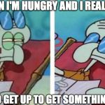 Squidward Don't Care | ME WHEN I'M HUNGRY AND I REALIZE THAT I NEED TO GET UP TO GET SOMETHING TO EAT | image tagged in squidward don't care | made w/ Imgflip meme maker