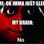 Gru No | ME: OK IMMA JUST SLEEP MY BRAIN: | image tagged in gru no | made w/ Imgflip meme maker