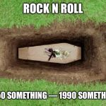 coffin | ROCK N ROLL 1950 SOMETHING — 1990 SOMETHING | image tagged in coffin | made w/ Imgflip meme maker