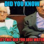 Excited old people | DID YOU KNOW WHEN YOU GET THIS OLD YOU LOSE WATER EVERYDAY? | image tagged in excited old people | made w/ Imgflip meme maker