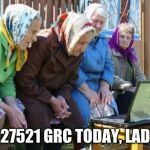 Babushkas On Facebook Meme | 26.27521 GRC TODAY, LADIES | image tagged in memes,babushkas on facebook | made w/ Imgflip meme maker