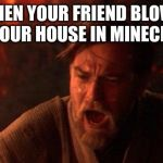 You Were The Chosen One (Star Wars) Meme | WHEN YOUR FRIEND BLOWS UP YOUR HOUSE IN MINECRAFT | image tagged in memes,you were the chosen one star wars | made w/ Imgflip meme maker