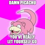 Slowpoke Meme | DAMN PICACHU YOU'VE REALLY LET YOURSELF GO | image tagged in memes,slowpoke | made w/ Imgflip meme maker