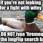 I mean when you're replying to someone | If you're not looking for a fight with wifey DO NOT type 'firemen' in the ImgFlip search bar!! | image tagged in memes,actual advice mallard | made w/ Imgflip meme maker