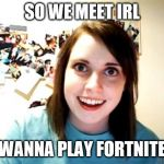 Overly Attached Girlfriend Meme | SO WE MEET IRL WANNA PLAY FORTNITE | image tagged in memes,overly attached girlfriend | made w/ Imgflip meme maker