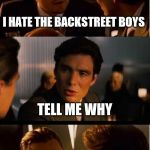 Inception Meme | I HATE THE BACKSTREET BOYS TELL ME WHY | image tagged in memes,inception | made w/ Imgflip meme maker