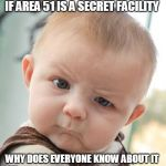Skeptical Baby Meme | IF AREA 51 IS A SECRET FACILITY WHY DOES EVERYONE KNOW ABOUT IT | image tagged in memes,skeptical baby | made w/ Imgflip meme maker
