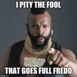 Mr T Pity The Fool Meme | I PITY THE FOOL THAT GOES FULL FREDO | image tagged in memes,mr t pity the fool,chris cuomo,fredo | made w/ Imgflip meme maker