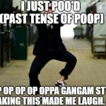 Psy Horse Dance Meme | I JUST POO'D  (PAST TENSE OF POOP) OP OP OP OP OPPA GANGAM STYLE (MAKING THIS MADE ME LAUGH. LOL) | image tagged in memes,psy horse dance | made w/ Imgflip meme maker