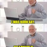 Hide the Pain Harold Meme | I WAS BORN GAY. BUT 8 MONTHS OF BREAST-FEEDING TURNED ME STRAIGHT. | image tagged in memes,hide the pain harold | made w/ Imgflip meme maker