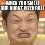 Impossibru Guy Original Meme | WHEN YOU SMELL YOUR BURNT PIZZA ROLES | image tagged in memes,impossibru guy original | made w/ Imgflip meme maker