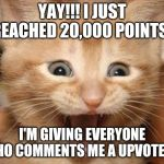 Excited Cat Meme | YAY!!! I JUST REACHED 20,000 POINTS! I'M GIVING EVERYONE WHO COMMENTS ME A UPVOTE!!!! | image tagged in memes,excited cat | made w/ Imgflip meme maker
