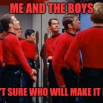 Anybody want to place a bet? Me and the Boys Week Aug 19th-25 (a Nixie.Knox and CravenMoordik event) | ME AND THE BOYS AREN'T SURE WHO WILL MAKE IT BACK | image tagged in star trek red shirts,me and the boys week,oprah you get a,nixieknox,cravenmoordik | made w/ Imgflip meme maker