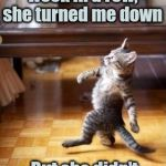 "Cool Cat Stroll Meme | For the second week in a row, she turned me down But she didn't say ""Stop asking"" 