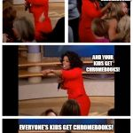 ... I don't think I like that they're doing this anymore... | SCHOOLS IN THE PAST TWO OR THREE YEARS: AND YOUR KIDS GET CHROMEBOOKS! YOUR KIDS GET CHROMEBOOKS! YOUR KIDS GET CHROMEBOOKS! EVERYONE'S KIDS | image tagged in oprah,school,chromebook | made w/ Imgflip meme maker