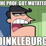 Dinkleberg | THE PROF. GOT MUTATED! DINKLEBURG | image tagged in dinkleberg | made w/ Imgflip meme maker