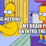 bart hitting homer with a chair | ME DOING NOTHING MY BRAIN PLAYING AN INTRO THEME SONG | image tagged in bart hitting homer with a chair | made w/ Imgflip meme maker