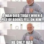 Hide the Pain Harold Meme | A MAN DIED TODAY WHEN A PILE OF BOOKS FELL ON HIM... HE ONLY HAD HIS SHELF TO BLAME. | image tagged in memes,hide the pain harold | made w/ Imgflip meme maker