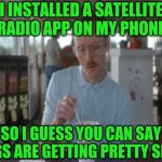 Things are getting pretty Sirius | I INSTALLED A SATELLITE RADIO APP ON MY PHONE SO I GUESS YOU CAN SAY THINGS ARE GETTING PRETTY SIRIUS | image tagged in memes,so i guess you can say things are getting pretty serious,jbmemegeek,sirius,bad puns | made w/ Imgflip meme maker