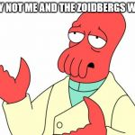 me and the zoids | WHY NOT ME AND THE ZOIDBERGS WEEK | image tagged in memes,futurama zoidberg,me and the boys week | made w/ Imgflip meme maker
