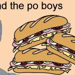 Yum! | Me and the po boys | image tagged in me and the boys just me,memes,po boy,me and the boys week,nixieknox,cravenmoordik | made w/ Imgflip meme maker