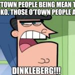 Dinkleberg | O'TOWN PEOPLE BEING MEAN TO ROCKO. THOSE O'TOWN PEOPLE ARE... DINKLEBERG!!! | image tagged in dinkleberg | made w/ Imgflip meme maker