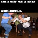 Funny dancing | ROBBER: NOBODY MOVE OR I'LL SHOOT DEPRESSED TEENAGERS: | image tagged in funny dancing | made w/ Imgflip meme maker