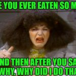 Pig Out Regrets | HAVE YOU EVER EATEN SO MUCH AND THEN AFTER YOU SAY     WHY, WHY DID I DO THAT! | image tagged in gilda radner,memes,too much food,first world problems,roseanne,regrets | made w/ Imgflip meme maker