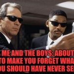 Me and The Boys Week, a CravenMoordik and Nixie.Knox event! Aug 19-25 | ME AND THE BOYS: ABOUT TO MAKE YOU FORGET WHAT YOU SHOULD HAVE NEVER SEEN | image tagged in men in black,me and the boys week,me and the boys,jbmemegeek | made w/ Imgflip meme maker
