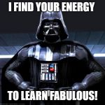 Darth Vader | I FIND YOUR ENERGY TO LEARN FABULOUS! | image tagged in darth vader | made w/ Imgflip meme maker