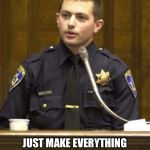 Police Officer Testifying Meme | WELL ESSENTIALLY THE ENTIRE OBJECTIVE OF THE PROGRAM IS JUST MAKE EVERYTHING UP LIKE WE DID BACK IN THE OLD DAYS BUT USE THE TECHNOLOGY TO C | image tagged in memes,police officer testifying | made w/ Imgflip meme maker