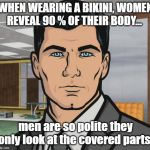 Archer Meme | WHEN WEARING A BIKINI, WOMEN REVEAL 90 % OF THEIR BODY... men are so polite they only look at the covered parts. | image tagged in memes,archer | made w/ Imgflip meme maker