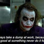joker | I always take a dump at work, because if you're good at something never do it for free. | image tagged in joker,like hack | made w/ Imgflip meme maker