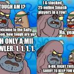Smash Spitoon | Welcome to the Salty Spitoon, how tough are ya? HOW TOUGH AM I? I 4-stocked 25 online Smash players in a row! Ha, yeah, so? WITH ONLY A MII  | image tagged in welcome to the salty spitoon | made w/ Imgflip meme maker