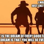 Cowboy wisdom, encourage your child | I WANT TO BE JUST LIKE YOU SOMEDAY THAT IS THE DREAM OF EVERY GOOD FATHER BUT MY DREAM IS THAT YOU WILL BE EVEN BETTER | image tagged in cowboy father and son,cowboy wisdom,encouragement,like father like son,teach a child to grow,take the time to parent | made w/ Imgflip meme maker