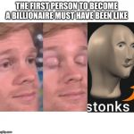 The first person to | THE FIRST PERSON TO BECOME A BILLIONAIRE MUST HAVE BEEN LIKE | image tagged in the first person to | made w/ Imgflip meme maker