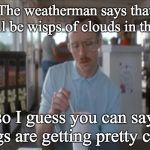 So I Guess You Can Say Things Are Getting Pretty Serious Meme | The weatherman says that there'll be wisps of clouds in the sky, so I guess you can say things are getting pretty cirrus | image tagged in memes,so i guess you can say things are getting pretty serious | made w/ Imgflip meme maker