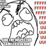 FFFFFFFUUUUUUUUUUUU Meme | YOU GET ON THE BUS WITHOUT A TICKET AND THE INSPECTOR CAME TO ASK HIM | image tagged in memes,fffffffuuuuuuuuuuuu | made w/ Imgflip meme maker