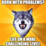 Courage Wolf Meme | BORN WITH PROBLEMS? LIFE ON A MORE CHALLENGING LEVEL! | image tagged in memes,courage wolf | made w/ Imgflip meme maker