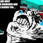 Mega Rage Face Meme | YOU ARE BUSY LOOKING FOR DIAMONDS AND HEAR HISS BEHIND YOU ... | image tagged in memes,mega rage face | made w/ Imgflip meme maker