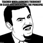Seriously Face Meme | TEACHER WHEN LAUNCHES TREBUCHET IN CLASS AND KNOCKS OUT THE PRINCIPAL | image tagged in memes,seriously face | made w/ Imgflip meme maker