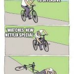 Bike Fall | DAVE CHAPPELLE IS OFFENSIVE I'M OFFENDED CANCEL HIM *WATCHES  NEW NETFLIX SPECIAL* | image tagged in bike fall | made w/ Imgflip meme maker