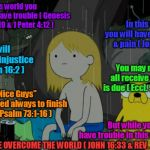 Hope: Romans 8:18 | In this world you will have trouble ( Genesis 3:16-19 & 1 Peter 4:12 ) But while you will have trouble in this world In this world you will  | image tagged in memes,bible,holy bible,scripture,scriptures,bible verse | made w/ Imgflip meme maker