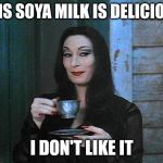 Morticia drinking tea | THIS SOYA MILK IS DELICIOUS I DON'T LIKE IT | image tagged in morticia drinking tea | made w/ Imgflip meme maker