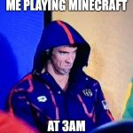 Michael Phelps Death Stare Meme | ME PLAYING MINECRAFT AT 3AM | image tagged in memes,michael phelps death stare | made w/ Imgflip meme maker
