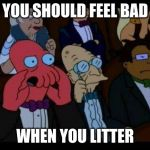 You Should Feel Bad Zoidberg Meme | YOU SHOULD FEEL BAD WHEN YOU LITTER | image tagged in memes,you should feel bad zoidberg | made w/ Imgflip meme maker