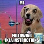 I Have No Idea What I Am Doing Dog Meme | ME FOLLOWING IKEA INSTRUCTIONS | image tagged in memes,i have no idea what i am doing dog | made w/ Imgflip meme maker