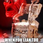 skeleton chair | WHEN YOU LEAN TOO FAR BACK IN YOUR CHAIR | image tagged in skeleton chair,funny,falling,meme,dead,help | made w/ Imgflip meme maker
