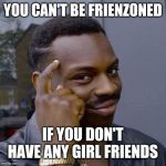 Thinking Black Guy | YOU CAN'T BE FRIENZONED IF YOU DON'T HAVE ANY GIRL FRIENDS | image tagged in thinking black guy | made w/ Imgflip meme maker