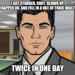 Archer Meme | I GOT STABBED, SHOT, BLOWN UP, CRAPPED ON, AND FELL IN A VAT OF TOXIC WASTE TWICE IN ONE DAY | image tagged in memes,archer | made w/ Imgflip meme maker